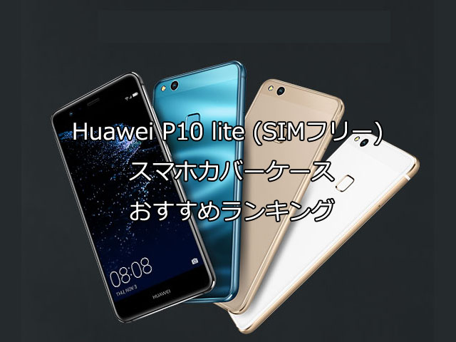 Huawei P10 lite SIMフリー スマホカバーケースおすすめランキング